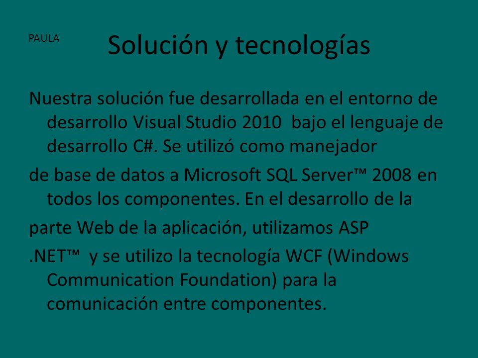 Solución y tecnologías Nuestra solución fue desarrollada en el entorno de desarrollo Visual Studio 2010 bajo el lenguaje de desarrollo C#.