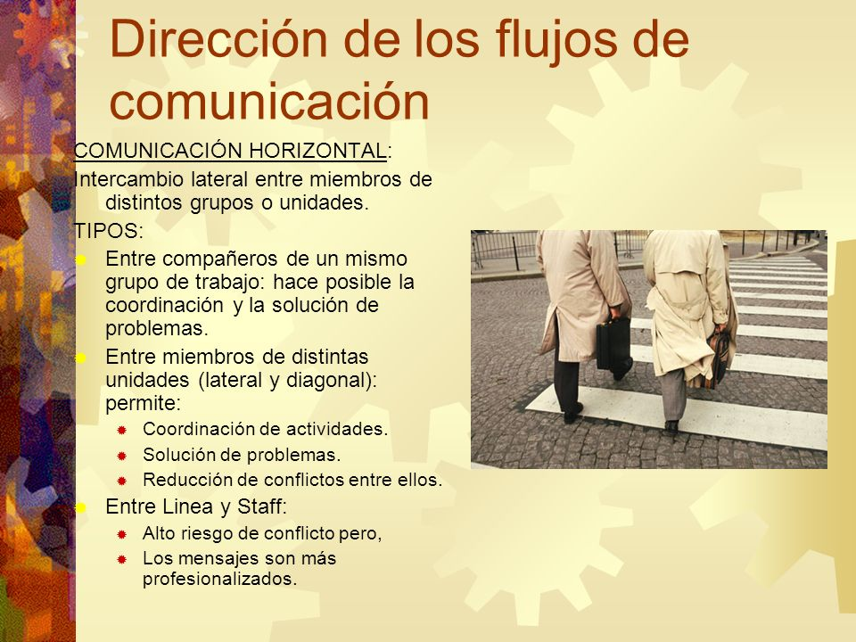 Dirección de los flujos de comunicación COMUNICACIÓN HORIZONTAL: Intercambio lateral entre miembros de distintos grupos o unidades. TIPOS: Entre compa
