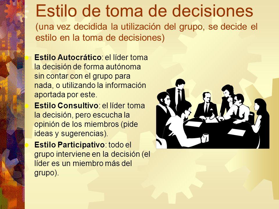 Estilo de toma de decisiones (una vez decidida la utilización del grupo, se decide el estilo en la toma de decisiones) Estilo Autocrático: el líder toma la decisión de forma autónoma sin contar con el grupo para nada, o utilizando la información aportada por este.