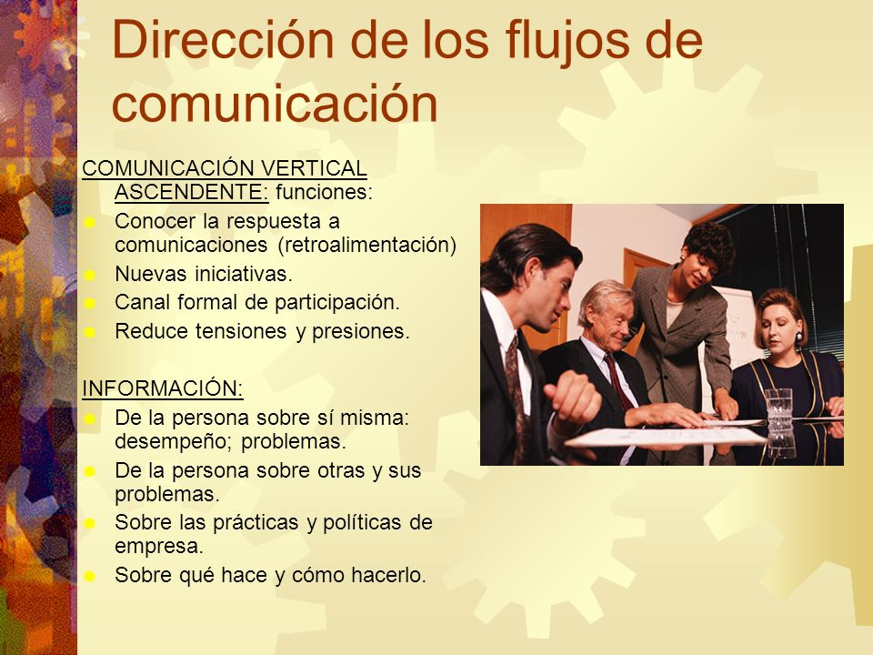 Dirección de los flujos de comunicación COMUNICACIÓN VERTICAL ASCENDENTE: funciones: Conocer la respuesta a comunicaciones (retroalimentación) Nuevas iniciativas.