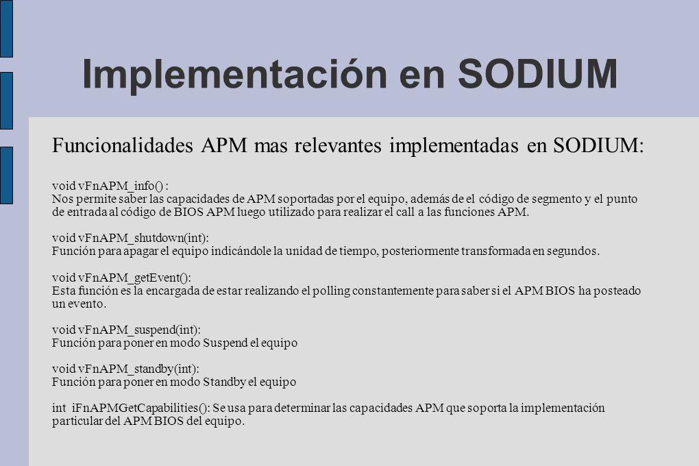 Implementación en SODIUM Funcionalidades APM mas relevantes implementadas en SODIUM: void vFnAPM_info() : Nos permite saber las capacidades de APM soportadas por el equipo, además de el código de segmento y el punto de entrada al código de BIOS APM luego utilizado para realizar el call a las funciones APM.