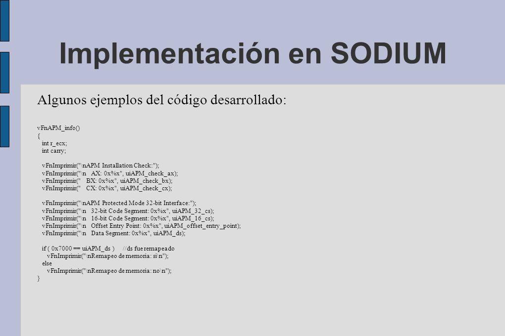 Implementación en SODIUM Algunos ejemplos del código desarrollado: vFnAPM_info() { int r_ecx; int carry; vFnImprimir( \nAPM Installation Check: ); vFnImprimir( \n AX: 0x%x , uiAPM_check_ax); vFnImprimir( BX: 0x%x , uiAPM_check_bx); vFnImprimir( CX: 0x%x , uiAPM_check_cx); vFnImprimir( \nAPM Protected Mode 32-bit Interface: ); vFnImprimir( \n 32-bit Code Segment: 0x%x , uiAPM_32_cs); vFnImprimir( \n 16-bit Code Segment: 0x%x , uiAPM_16_cs); vFnImprimir( \n Offset Entry Point: 0x%x , uiAPM_offset_entry_point); vFnImprimir( \n Data Segment: 0x%x , uiAPM_ds); if ( 0x7000 == uiAPM_ds ) //ds fue remapeado vFnImprimir( \nRemapeo de memoria: si\n ); else vFnImprimir( \nRemapeo de memoria: no\n ); }