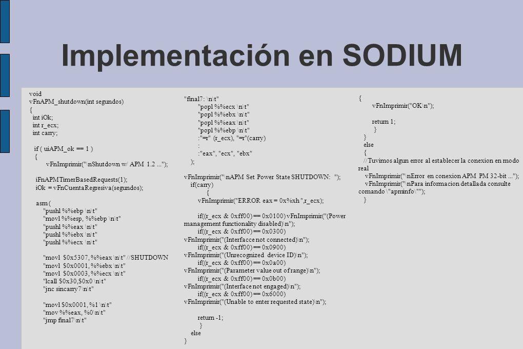 Implementación en SODIUM void vFnAPM_shutdown(int segundos) { int iOk; int r_ecx; int carry; if ( uiAPM_ok == 1 ) { vFnImprimir( \nShutdown w/ APM 1.2... ); iFnAPMTimerBasedRequests(1); iOk = vFnCuentaRegresiva(segundos); asm ( pushl %ebp \n\t movl %esp, %ebp \n\t pushl %eax \n\t pushl %ebx \n\t pushl %ecx \n\t movl $0x5307, %eax \n\t //SHUTDOWN movl $0x0001, %ebx \n\t movl $0x0003, %ecx \n\t lcall $0x30,$0x0 \n\t jnc sincarry7\n\t movl $0x0001, %1 \n\t mov %eax, %0\n\t jmp final7\n\t final7: \n\t popl %ecx \n\t popl %ebx \n\t popl %eax \n\t popl %ebp \n\t : =r (r_ecx), =r (carry) : : eax , ecx , ebx ); vFnImprimir( \nAPM Set Power State SHUTDOWN: ); if(carry) { vFnImprimir( ERROR eax = 0x%xh ,r_ecx); if((r_ecx & 0xff00) == 0x0100) vFnImprimir( (Power management functionality disabled)\n ); if((r_ecx & 0xff00) == 0x0300) vFnImprimir( (Interfacce not connected)\n ); if((r_ecx & 0xff00) == 0x0900) vFnImprimir( (Unrecognized device ID)\n ); if((r_ecx & 0xff00) == 0x0a00) vFnImprimir( (Parameter value out of range)\n ); if((r_ecx & 0xff00) == 0x0b00) vFnImprimir( (Interface not engaged)\n ); if((r_ecx & 0xff00) == 0x6000) vFnImprimir( (Unable to enter requested state)\n ); return -1; } else } { vFnImprimir( OK\n ); return 1; } else { //Tuvimos algun error al establecer la conexion en modo real vFnImprimir( \nError en conexion APM PM 32-bit... ); vFnImprimir( \nPara informacion detallada consulte comando \ apminfo\ ); }