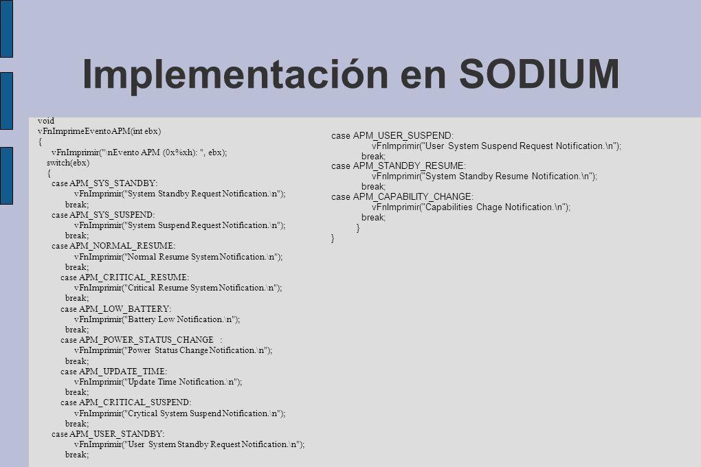 Implementación en SODIUM void vFnImprimeEventoAPM(int ebx) { vFnImprimir( \nEvento APM (0x%xh): , ebx); switch(ebx) { case APM_SYS_STANDBY: vFnImprimir( System Standby Request Notification.\n ); break; case APM_SYS_SUSPEND: vFnImprimir( System Suspend Request Notification.\n ); break; case APM_NORMAL_RESUME: vFnImprimir( Normal Resume System Notification.\n ); break; case APM_CRITICAL_RESUME: vFnImprimir( Critical Resume System Notification.\n ); break; case APM_LOW_BATTERY: vFnImprimir( Battery Low Notification.\n ); break; case APM_POWER_STATUS_CHANGE : vFnImprimir( Power Status Change Notification.\n ); break; case APM_UPDATE_TIME: vFnImprimir( Update Time Notification.\n ); break; case APM_CRITICAL_SUSPEND: vFnImprimir( Crytical System Suspend Notification.\n ); break; case APM_USER_STANDBY: vFnImprimir( User System Standby Request Notification.\n ); break; case APM_USER_SUSPEND: vFnImprimir( User System Suspend Request Notification.\n ); break; case APM_STANDBY_RESUME: vFnImprimir( System Standby Resume Notification.\n ); break; case APM_CAPABILITY_CHANGE: vFnImprimir( Capabilities Chage Notification.\n ); break; }