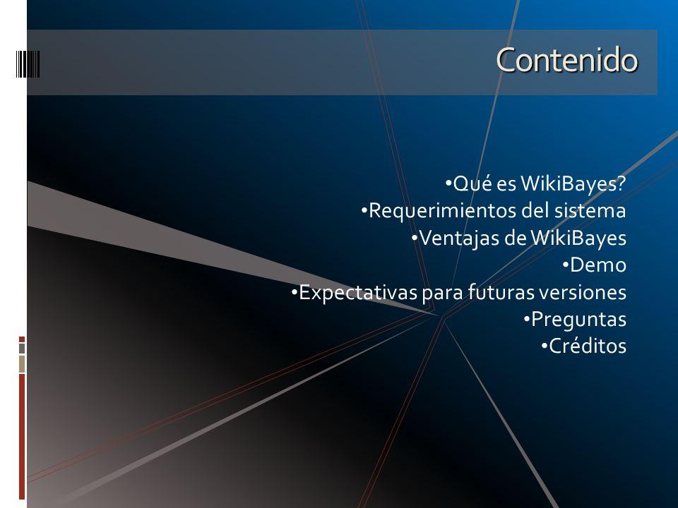 Contenido Qué es WikiBayes? Requerimientos del sistema Ventajas de WikiBayes Demo Expectativas para futuras versiones Preguntas Créditos