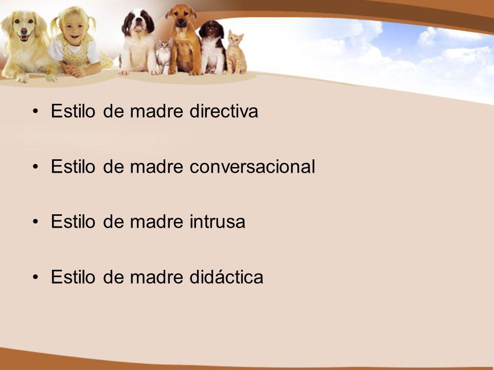 Estilo de madre directiva Estilo de madre conversacional Estilo de madre intrusa Estilo de madre didáctica