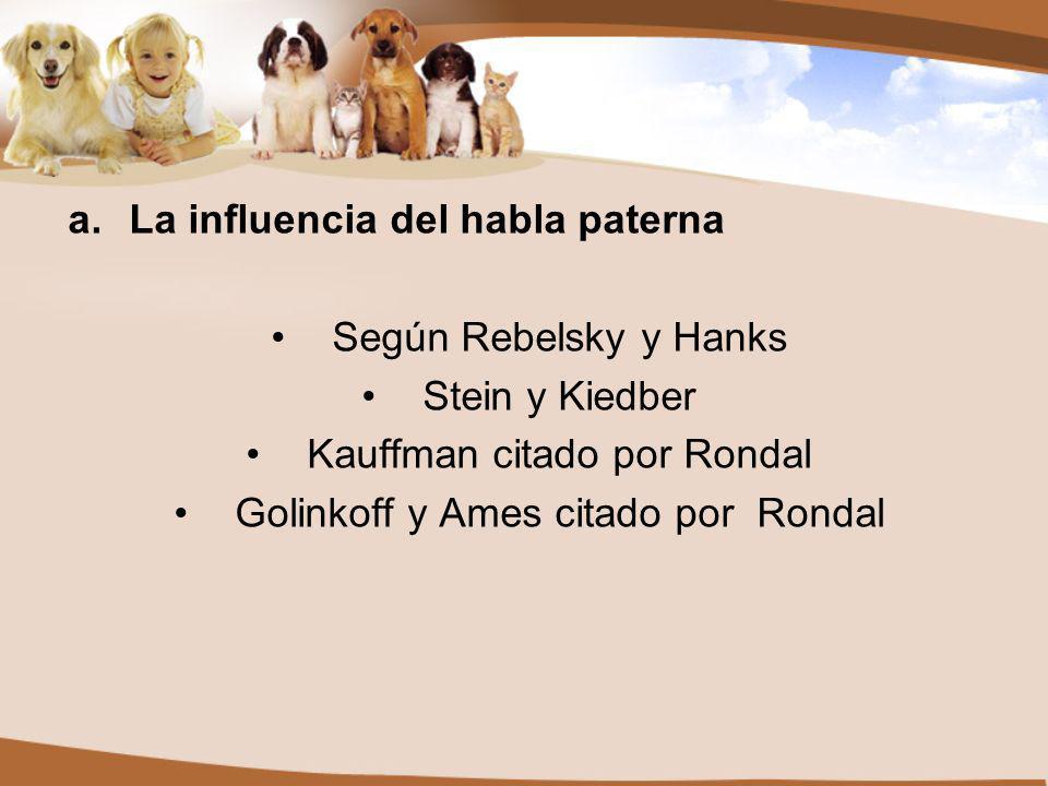 a.La influencia del habla paterna Según Rebelsky y Hanks Stein y Kiedber Kauffman citado por Rondal Golinkoff y Ames citado por Rondal