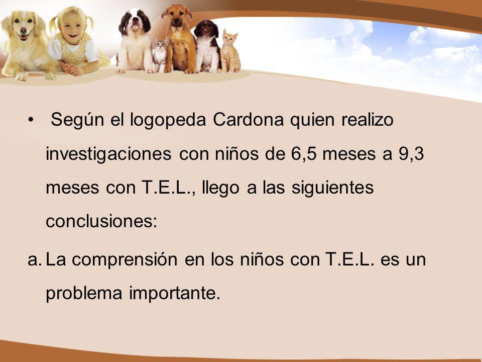 Según el logopeda Cardona quien realizo investigaciones con niños de 6,5 meses a 9,3 meses con T.E.L., llego a las siguientes conclusiones: a.La comprensión en los niños con T.E.L.