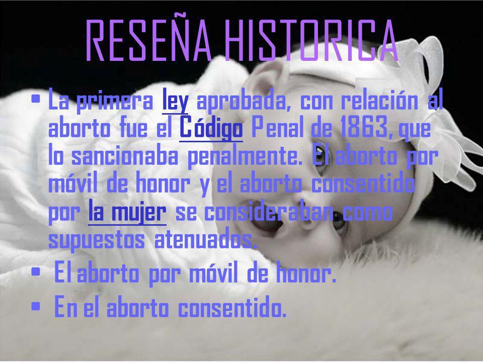 RESEÑA HISTORICA La primera ley aprobada, con relación al aborto fue el Código Penal de 1863, que lo sancionaba penalmente.