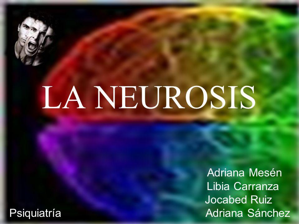 LA NEUROSIS Adriana Mesén Libia Carranza Jocabed Ruiz Psiquiatría Adriana Sánchez