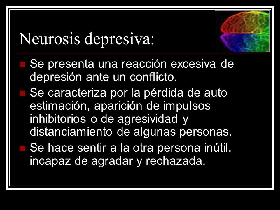 Neurosis depresiva: Se presenta una reacción excesiva de depresión ante un conflicto. Se caracteriza por la pérdida de auto estimación, aparición de i