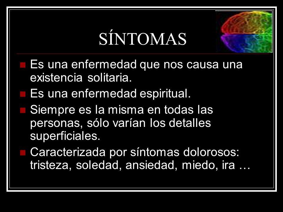 SÍNTOMAS Es una enfermedad que nos causa una existencia solitaria. Es una enfermedad espiritual. Siempre es la misma en todas las personas, sólo varía