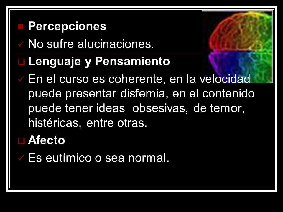 Percepciones No sufre alucinaciones. Lenguaje y Pensamiento En el curso es coherente, en la velocidad puede presentar disfemia, en el contenido puede