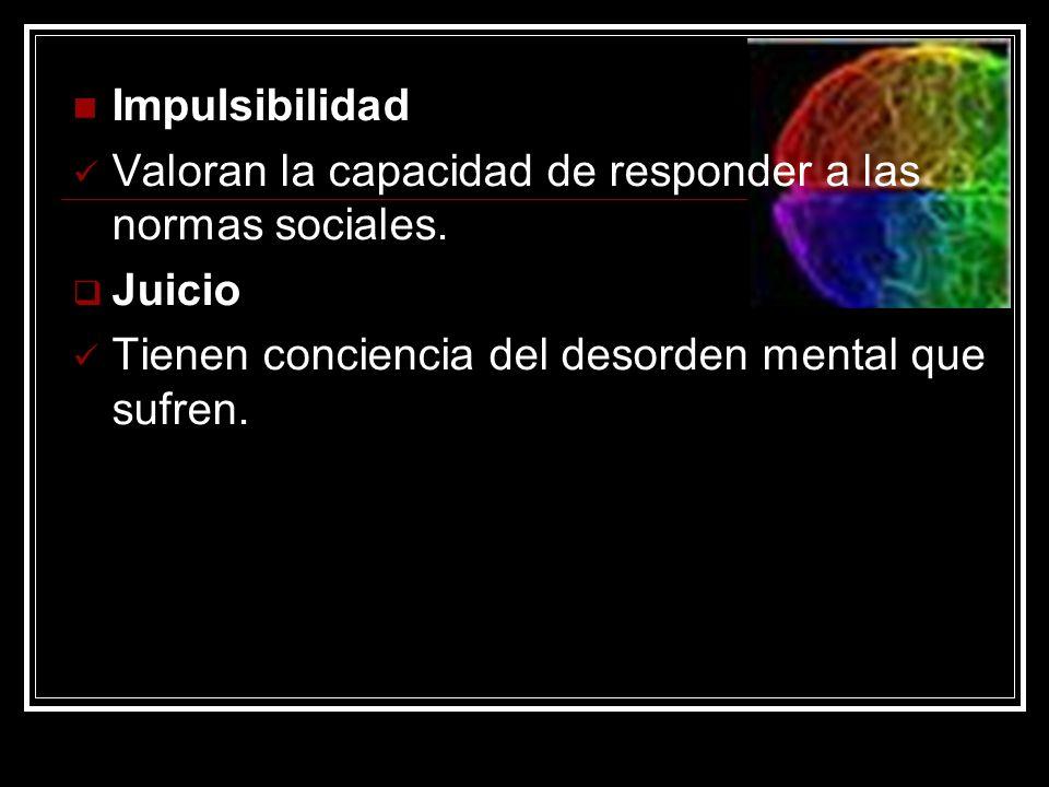 Impulsibilidad Valoran la capacidad de responder a las normas sociales. Juicio Tienen conciencia del desorden mental que sufren.