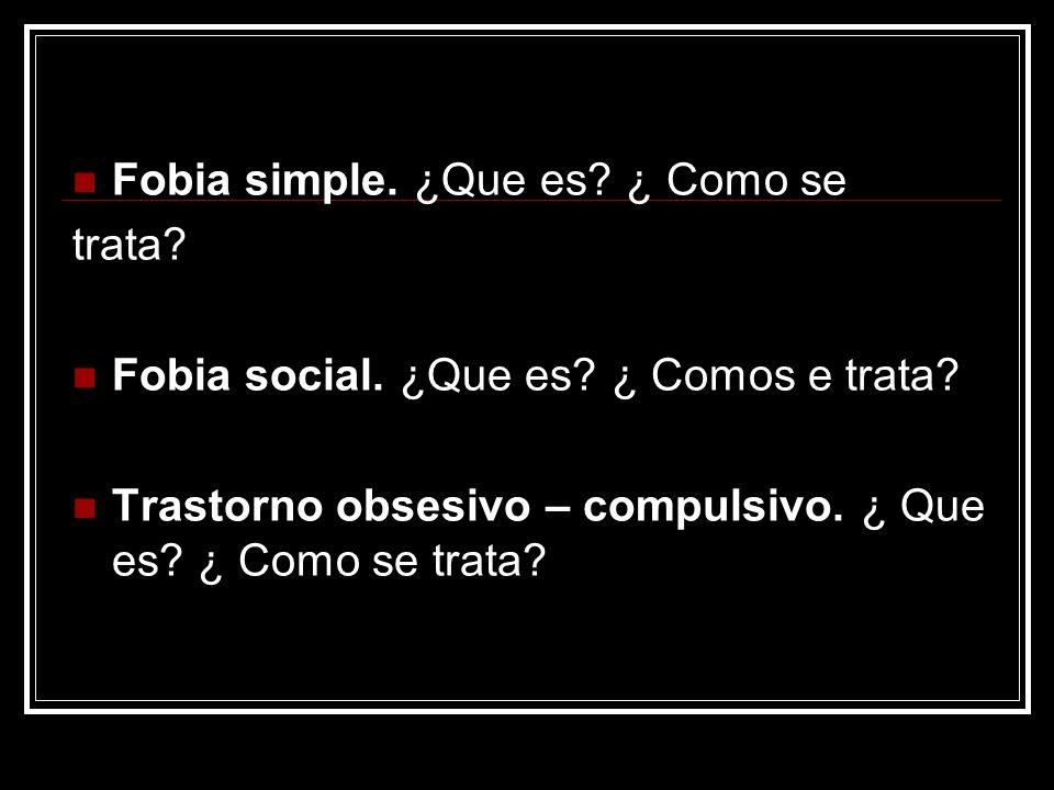 Fobia simple. ¿Que es? ¿ Como se trata? Fobia social. ¿Que es? ¿ Comos e trata? Trastorno obsesivo – compulsivo. ¿ Que es? ¿ Como se trata?