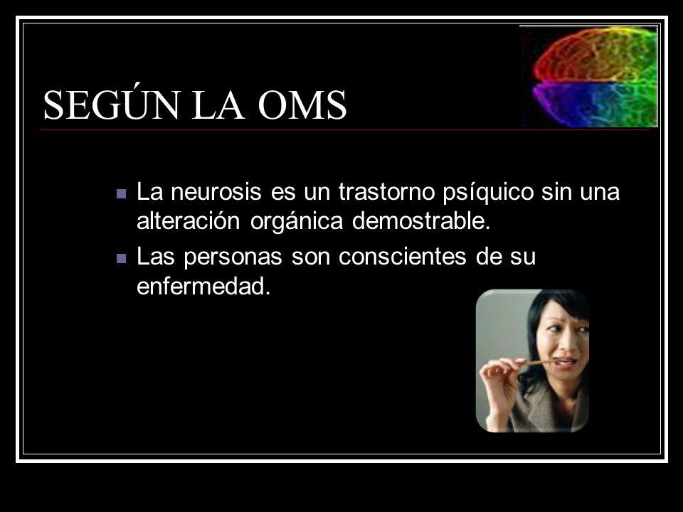 SEGÚN LA OMS La neurosis es un trastorno psíquico sin una alteración orgánica demostrable. Las personas son conscientes de su enfermedad.