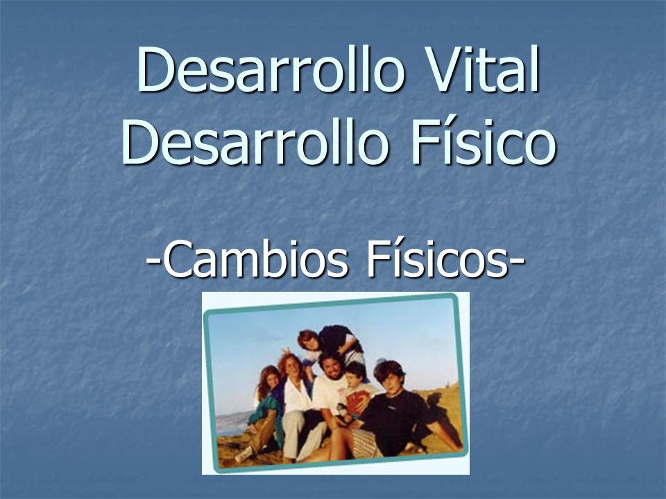 Desarrollo Vital Desarrollo Físico -Cambios Físicos-