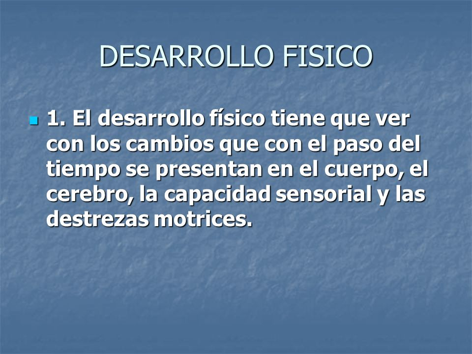 DESARROLLO FISICO 1. El desarrollo físico tiene que ver con los cambios que con el paso del tiempo se presentan en el cuerpo, el cerebro, la capacidad