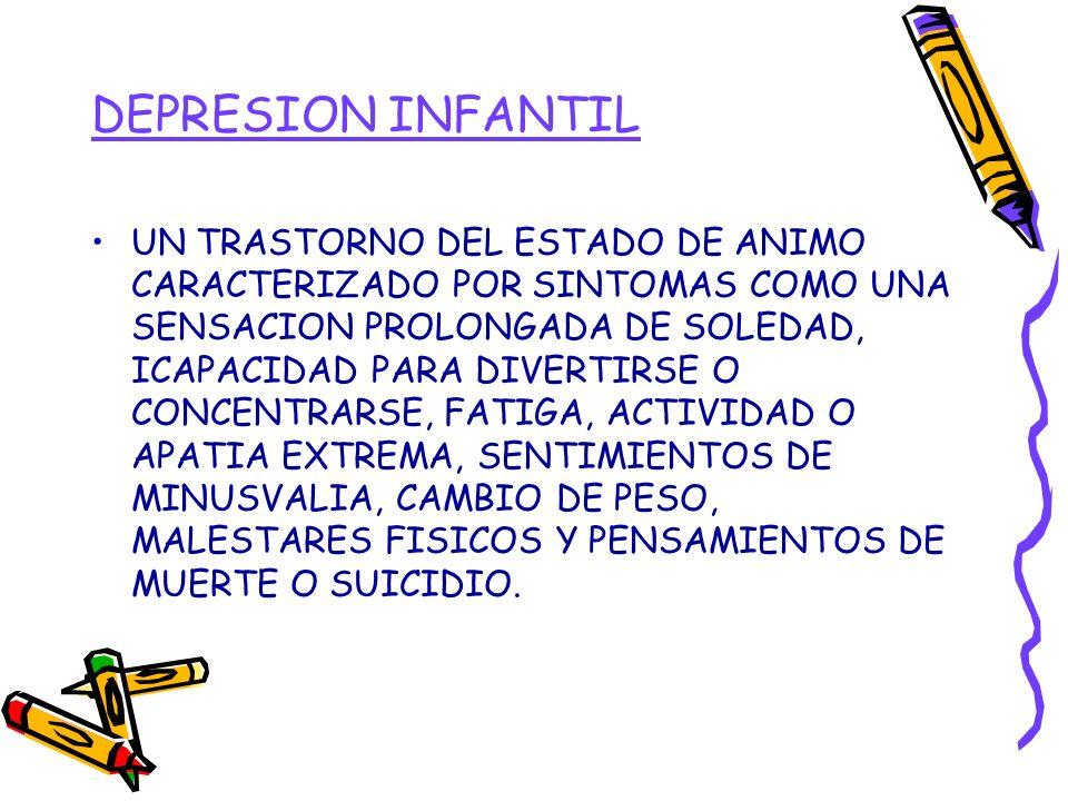 DEPRESION INFANTIL UN TRASTORNO DEL ESTADO DE ANIMO CARACTERIZADO POR SINTOMAS COMO UNA SENSACION PROLONGADA DE SOLEDAD, ICAPACIDAD PARA DIVERTIRSE O