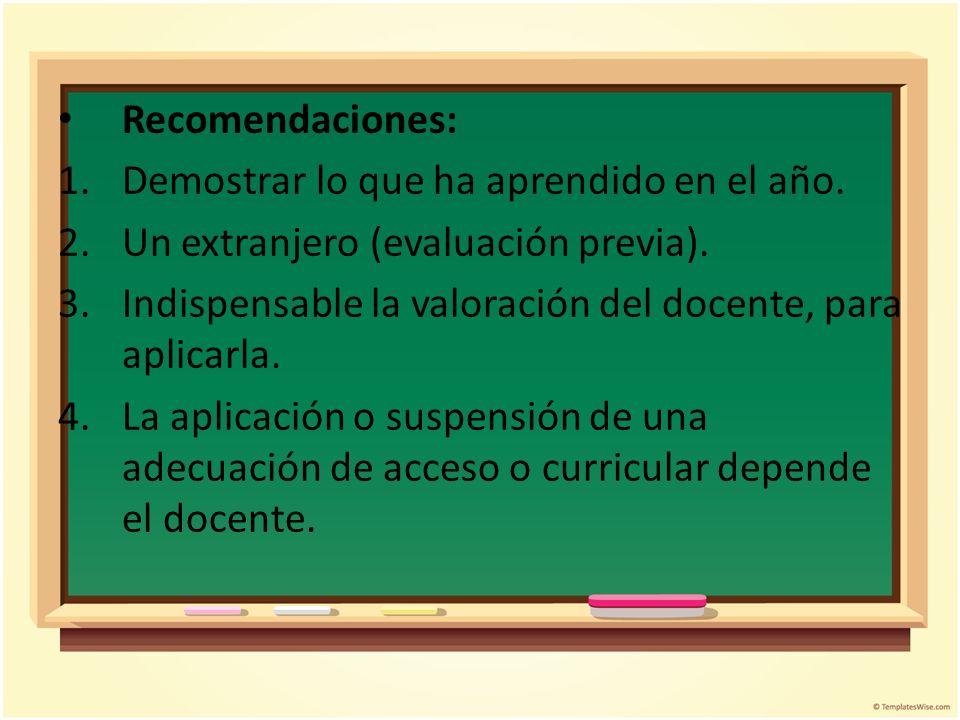 Recomendaciones: 1.Demostrar lo que ha aprendido en el año. 2.Un extranjero (evaluación previa). 3.Indispensable la valoración del docente, para aplic