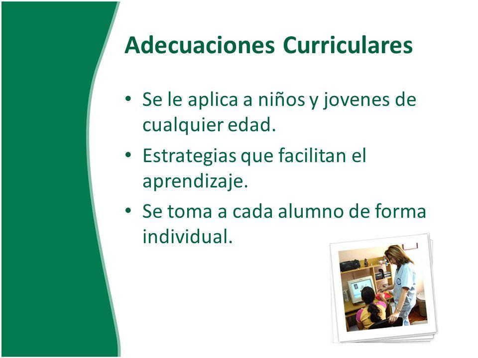 Adecuaciones Curriculares Se le aplica a niños y jovenes de cualquier edad. Estrategias que facilitan el aprendizaje. Se toma a cada alumno de forma i