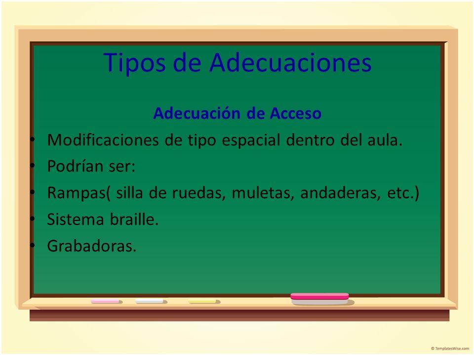 Tipos de Adecuaciones Adecuación de Acceso Modificaciones de tipo espacial dentro del aula. Podrían ser: Rampas( silla de ruedas, muletas, andaderas,