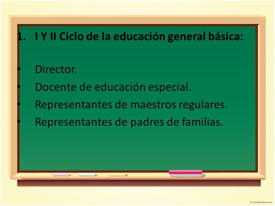 1.I Y II Ciclo de la educación general básica: Director. Docente de educación especial. Representantes de maestros regulares. Representantes de padres
