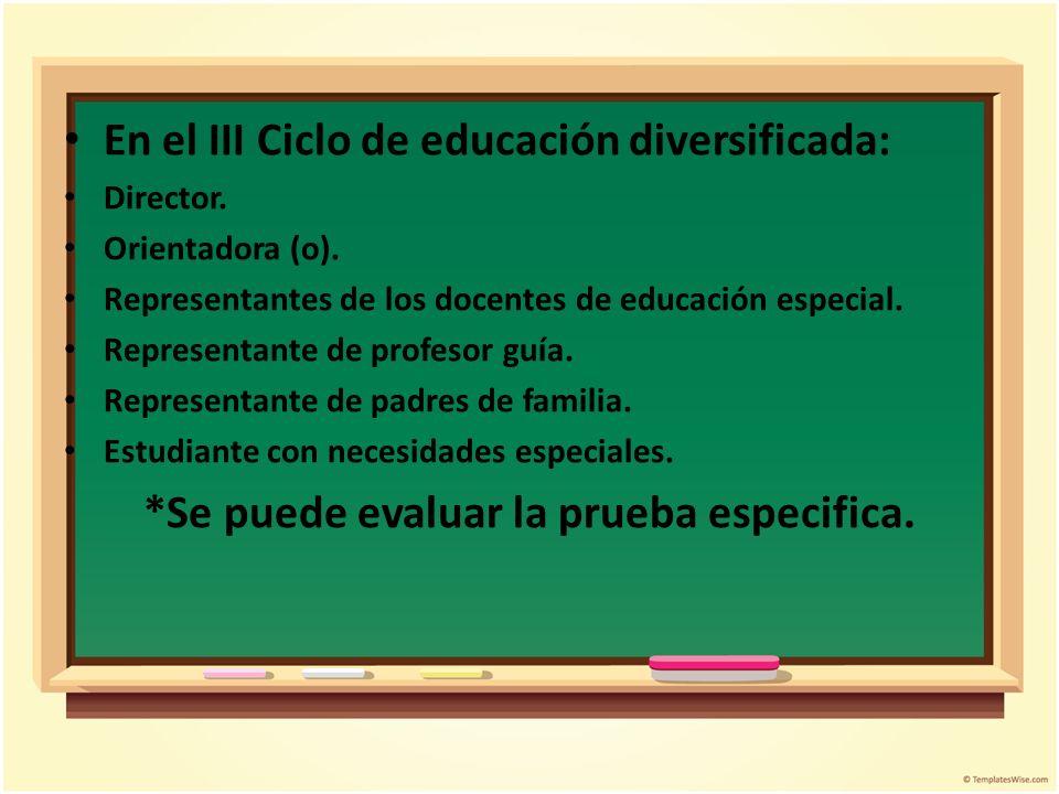En el III Ciclo de educación diversificada: Director. Orientadora (o). Representantes de los docentes de educación especial. Representante de profesor