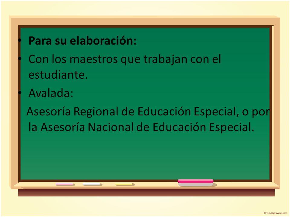 Para su elaboración: Con los maestros que trabajan con el estudiante. Avalada: Asesoría Regional de Educación Especial, o por la Asesoría Nacional de