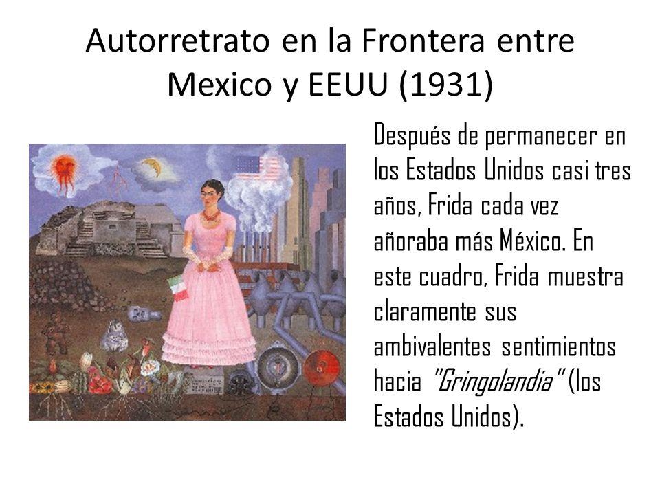 Autorretrato en la Frontera entre Mexico y EEUU (1931) Después de permanecer en los Estados Unidos casi tres años, Frida cada vez añoraba más México.