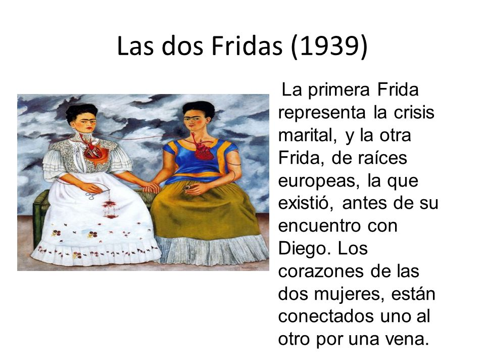 Las dos Fridas (1939) La primera Frida representa la crisis marital, y la otra Frida, de raíces europeas, la que existió, antes de su encuentro con Di