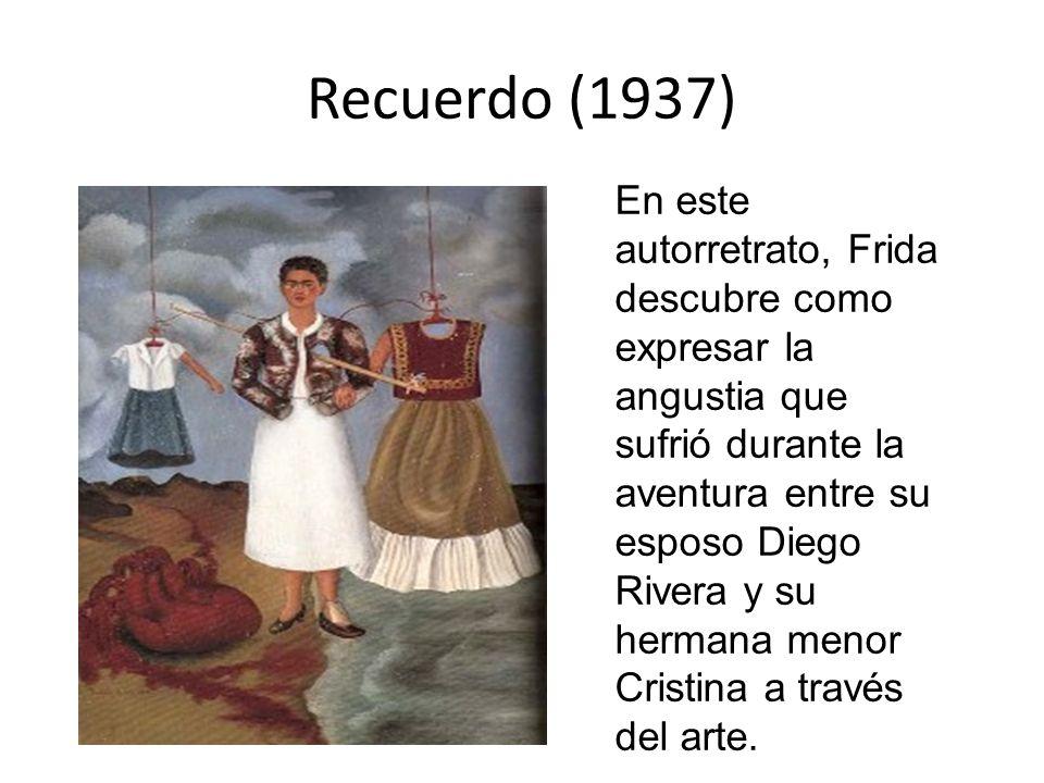 Recuerdo (1937) En este autorretrato, Frida descubre como expresar la angustia que sufrió durante la aventura entre su esposo Diego Rivera y su herman