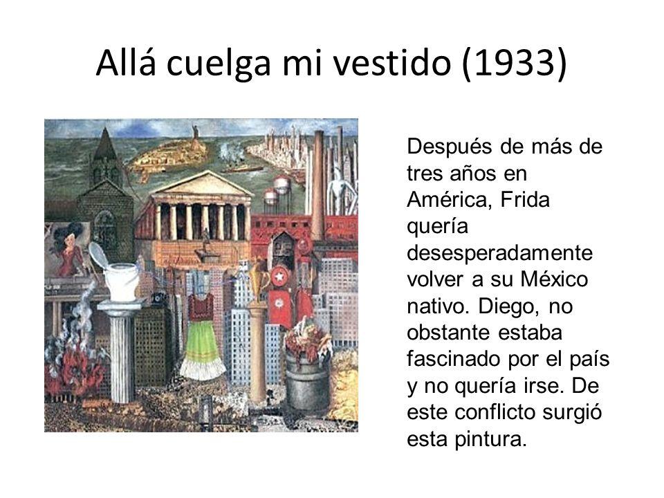 Allá cuelga mi vestido (1933) Después de más de tres años en América, Frida quería desesperadamente volver a su México nativo. Diego, no obstante esta
