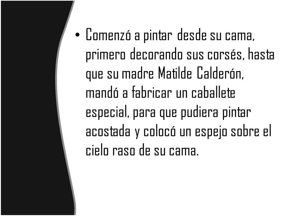 Comenzó a pintar desde su cama, primero decorando sus corsés, hasta que su madre Matilde Calderón, mandó a fabricar un caballete especial, para que pu