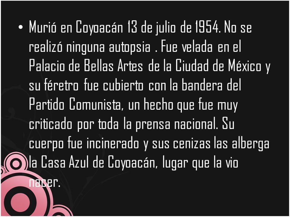 Murió en Coyoacán 13 de julio de 1954. No se realizó ninguna autopsia. Fue velada en el Palacio de Bellas Artes de la Ciudad de México y su féretro fu