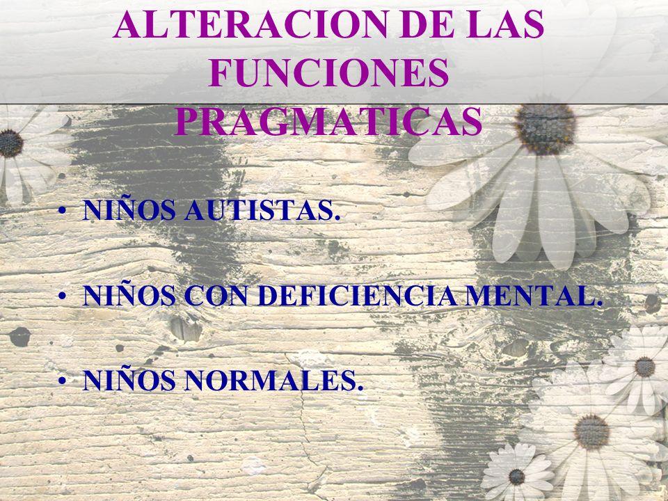 ALTERACION DE LAS FUNCIONES PRAGMATICAS NIÑOS AUTISTAS. NIÑOS CON DEFICIENCIA MENTAL. NIÑOS NORMALES.