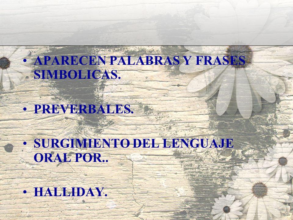 APARECEN PALABRAS Y FRASES SIMBOLICAS. PREVERBALES. SURGIMIENTO DEL LENGUAJE ORAL POR.. HALLIDAY.