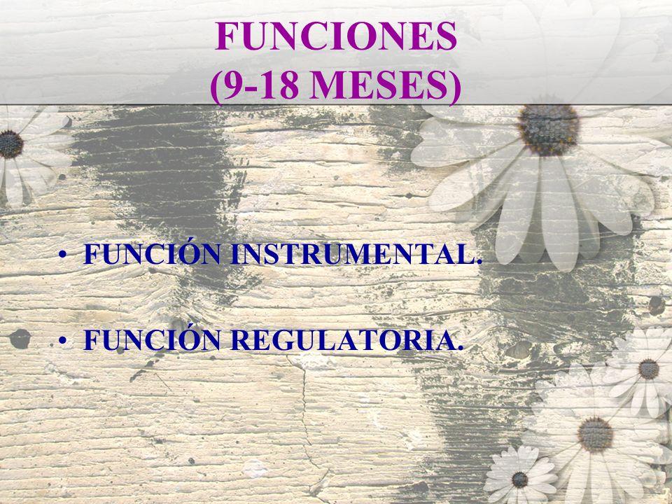 FUNCIONES (9-18 MESES) FUNCIÓN INSTRUMENTAL. FUNCIÓN REGULATORIA.