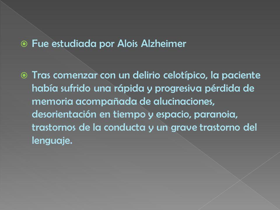 Fue estudiada por Alois Alzheimer Tras comenzar con un delirio celotípico, la paciente había sufrido una rápida y progresiva pérdida de memoria acompa