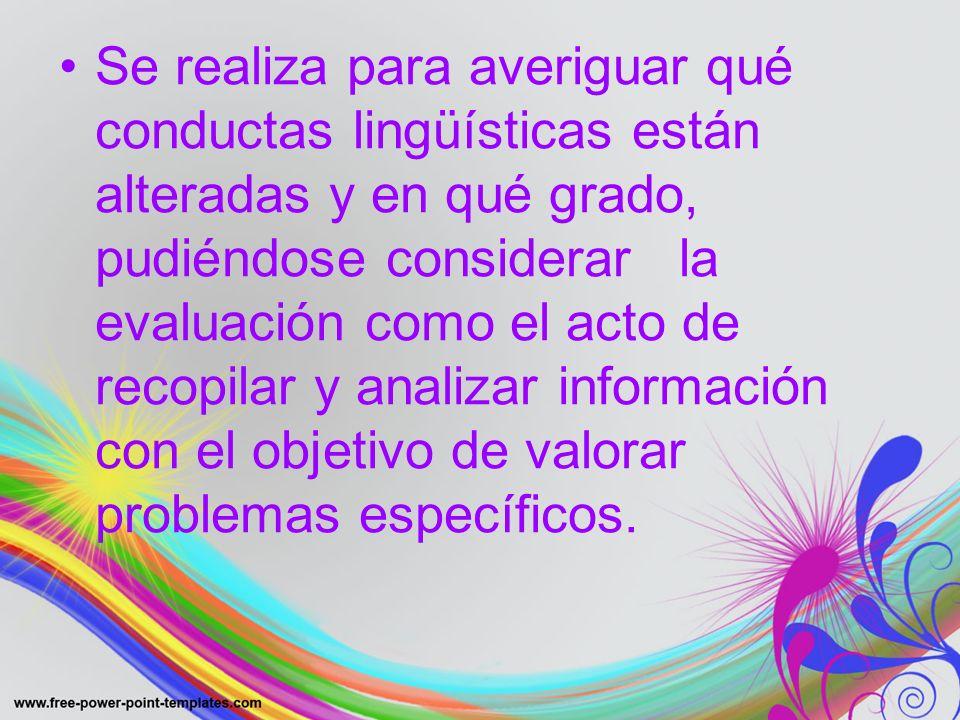 Se realiza para averiguar qué conductas lingüísticas están alteradas y en qué grado, pudiéndose considerar la evaluación como el acto de recopilar y a