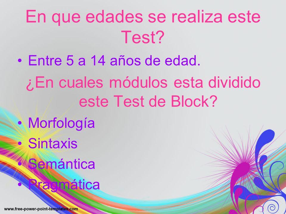 En que edades se realiza este Test? Entre 5 a 14 años de edad. ¿En cuales módulos esta dividido este Test de Block? Morfología Sintaxis Semántica Prag