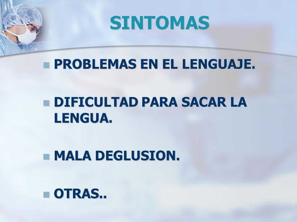 SINTOMAS PROBLEMAS EN EL LENGUAJE. PROBLEMAS EN EL LENGUAJE. DIFICULTAD PARA SACAR LA LENGUA. DIFICULTAD PARA SACAR LA LENGUA. MALA DEGLUSION. MALA DE