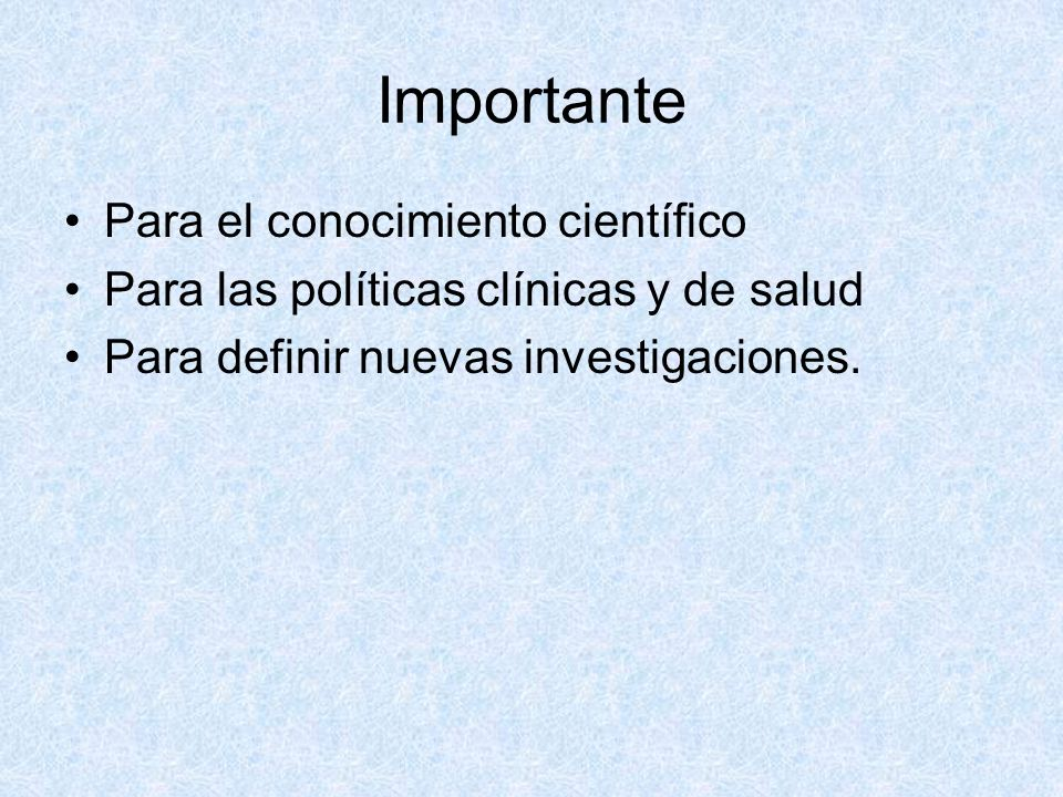 Importante Para el conocimiento científico Para las políticas clínicas y de salud Para definir nuevas investigaciones.