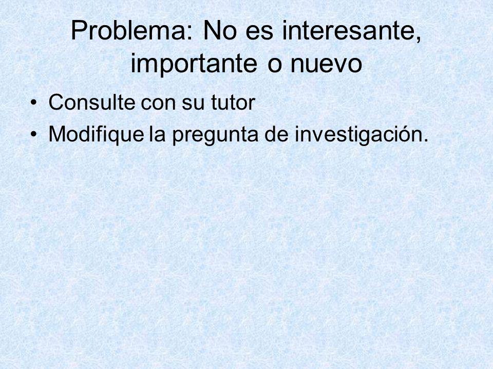 Problema: No es interesante, importante o nuevo Consulte con su tutor Modifique la pregunta de investigación.