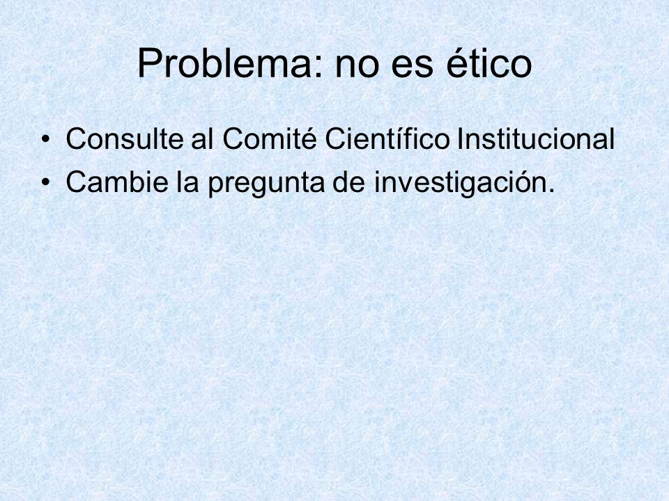 Problema: no es ético Consulte al Comité Científico Institucional Cambie la pregunta de investigación.