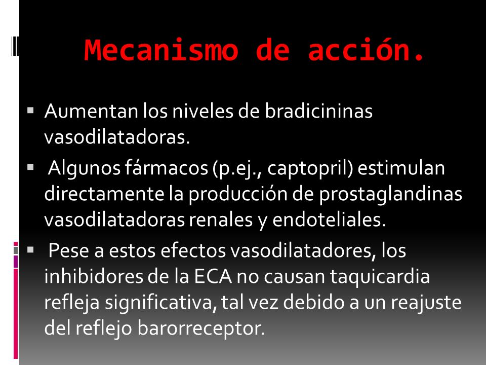 Mecanismo de acción. Aumentan los niveles de bradicininas vasodilatadoras. Algunos fármacos (p.ej., captopril) estimulan directamente la producción de