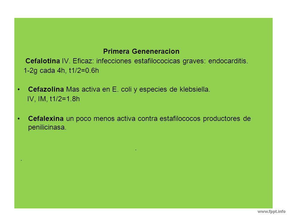 Primera Geneneracion Cefalotina IV. Eficaz: infecciones estafilococicas graves: endocarditis. 1-2g cada 4h, t1/2=0.6h Cefazolina Mas activa en E. coli