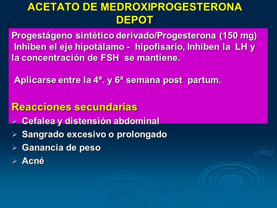 ACETATO DE MEDROXIPROGESTERONA DEPOT Progestágeno sintético derivado/Progesterona (150 mg) Inhiben el eje hipotálamo - hipofisario, Inhiben la LH y In