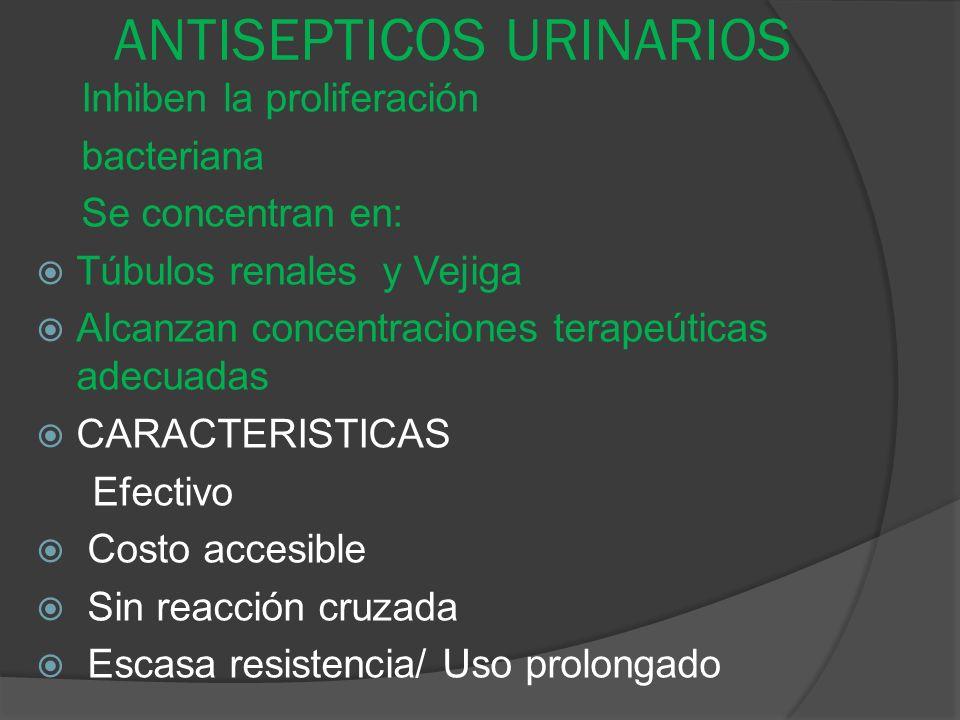 ANTISEPTICOS URINARIOS Inhiben la proliferación bacteriana Se concentran en: Túbulos renales y Vejiga Alcanzan concentraciones terapeúticas adecuadas
