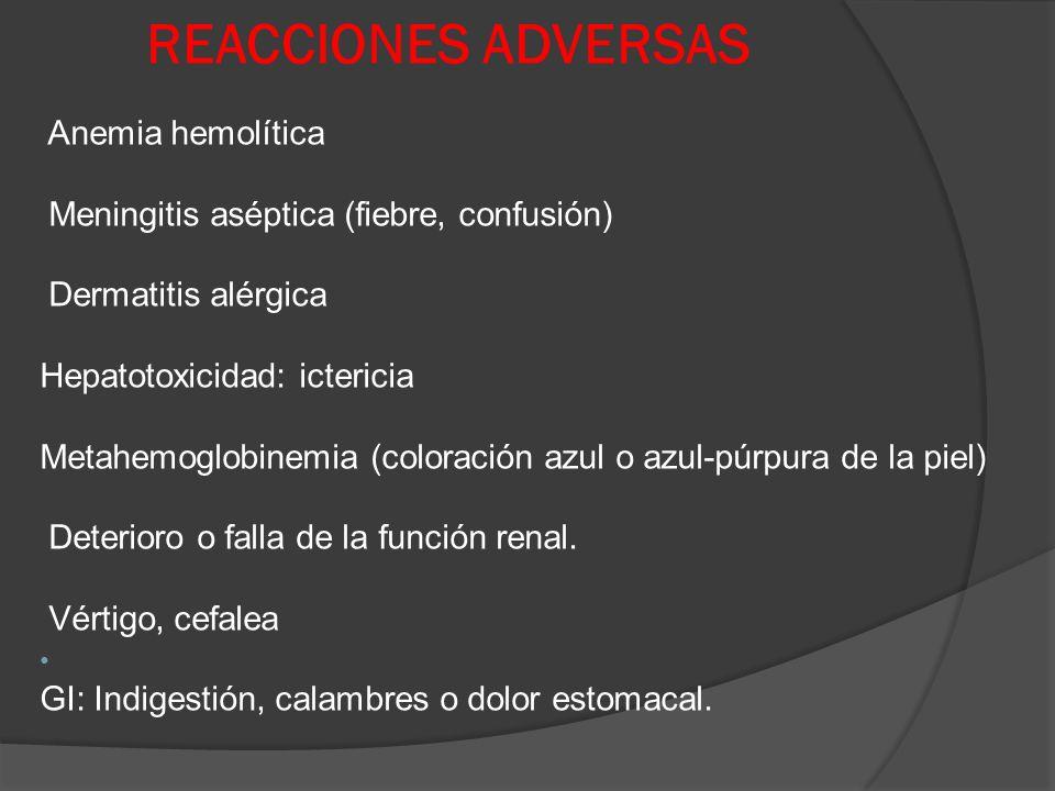 REACCIONES ADVERSAS Anemia hemolítica Meningitis aséptica (fiebre, confusión) Dermatitis alérgica Hepatotoxicidad: ictericia Metahemoglobinemia (color